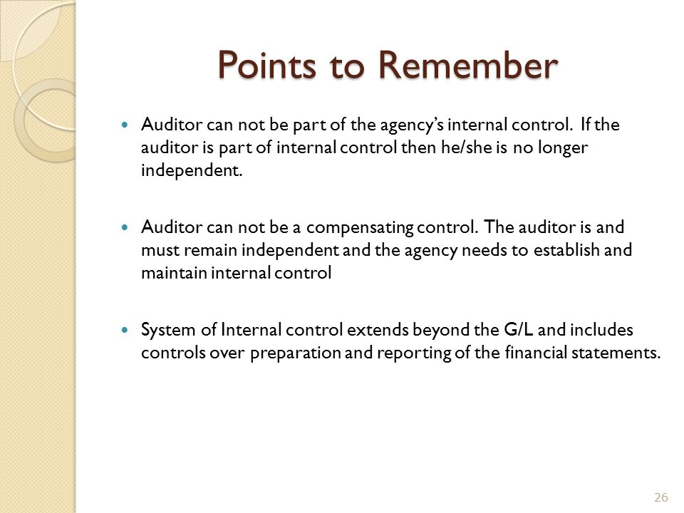 Points to Remember Auditor can not be part of the agency's internal control. If the auditor is part of internal control then he/she is no longer indep