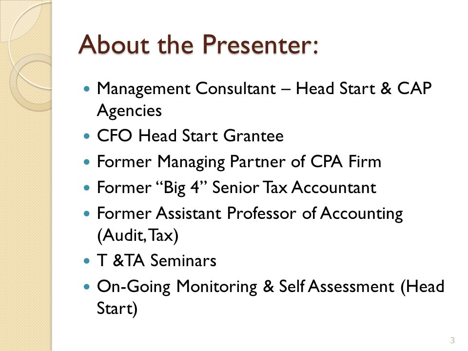 "About the Presenter: Management Consultant – Head Start & CAP Agencies CFO Head Start Grantee Former Managing Partner of CPA Firm Former ""Big 4"" Senio"