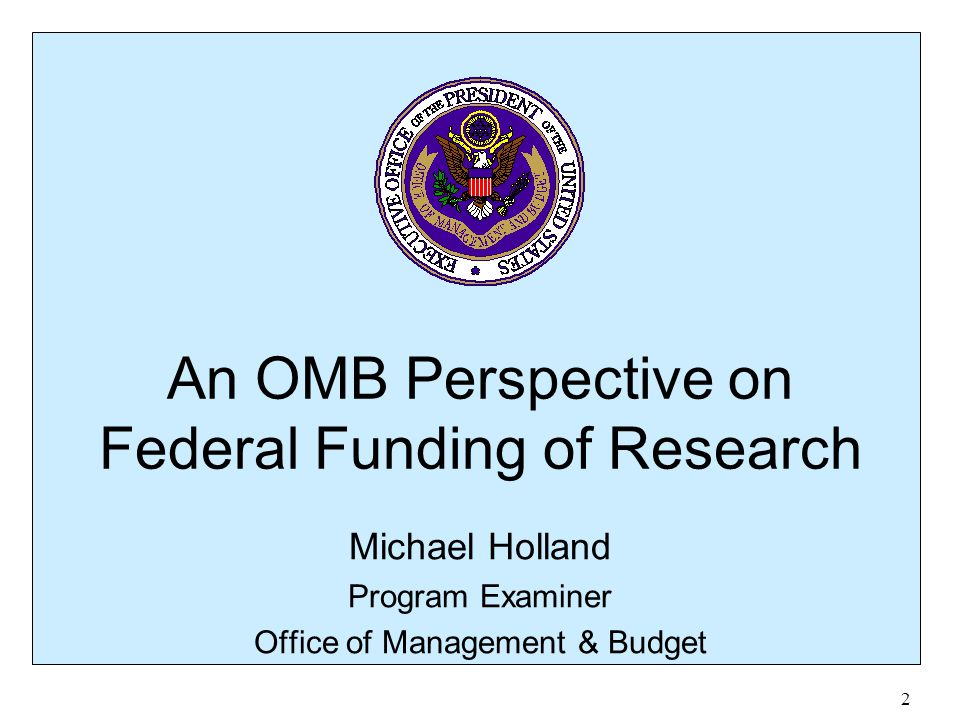 2 An OMB Perspective on Federal Funding of Research Michael Holland Program Examiner Office of Management & Budget