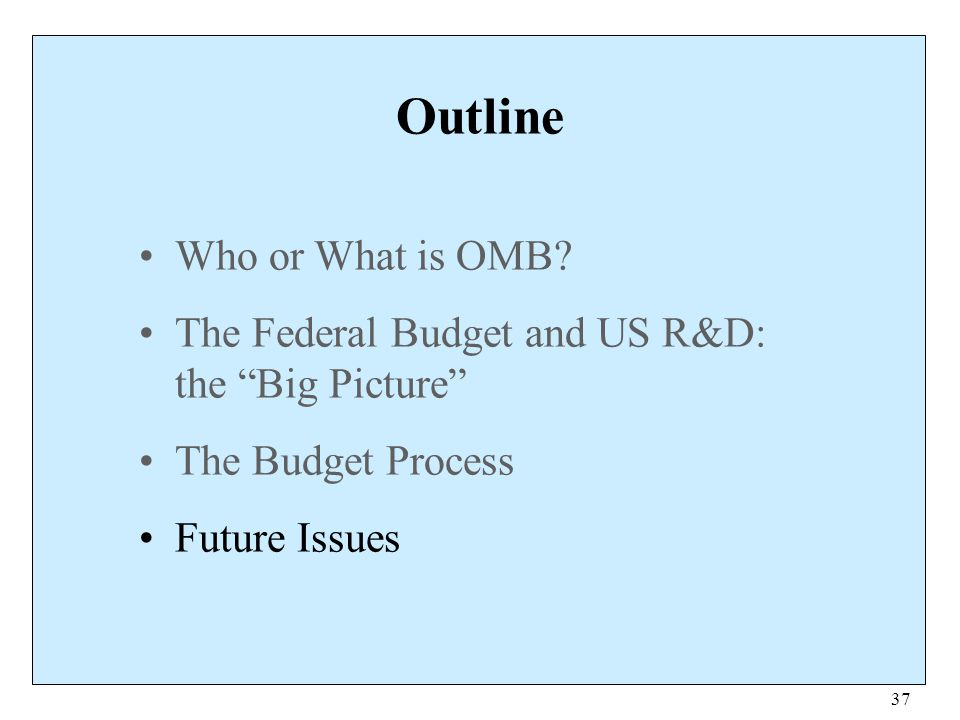 """37 Outline Who or What is OMB? The Federal Budget and US R&D: the """"Big Picture"""" The Budget Process Future Issues"""