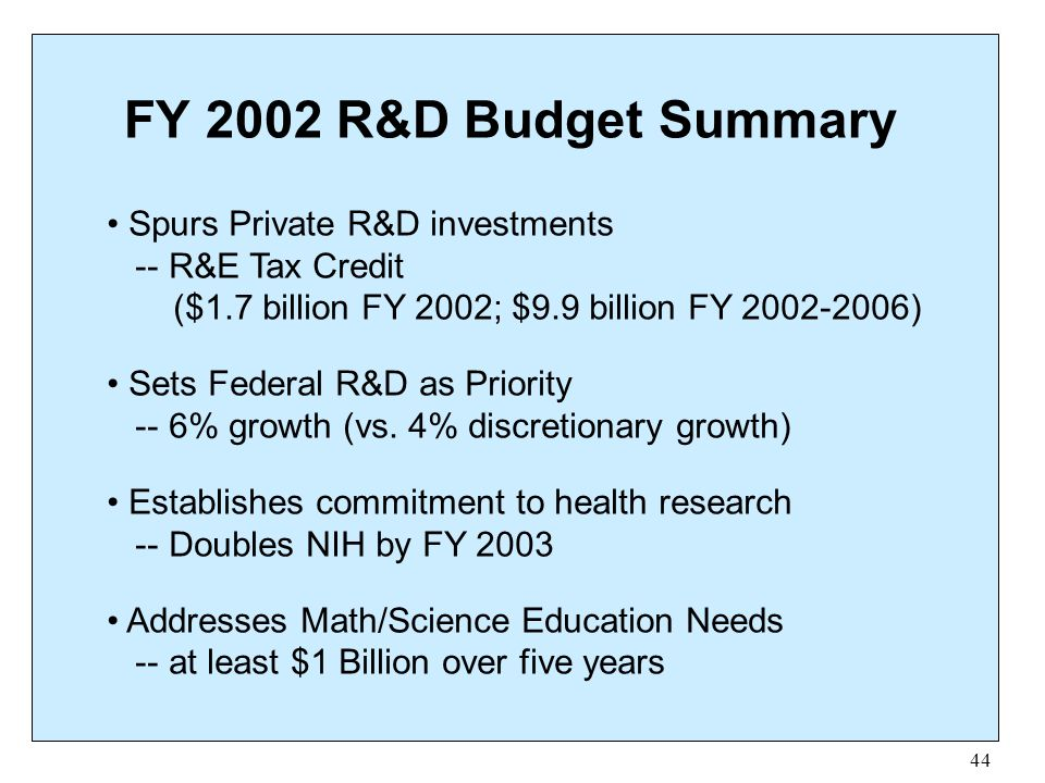 44 FY 2002 R&D Budget Summary Spurs Private R&D investments -- R&E Tax Credit ($1.7 billion FY 2002; $9.9 billion FY 2002-2006) Sets Federal R&D as Pr