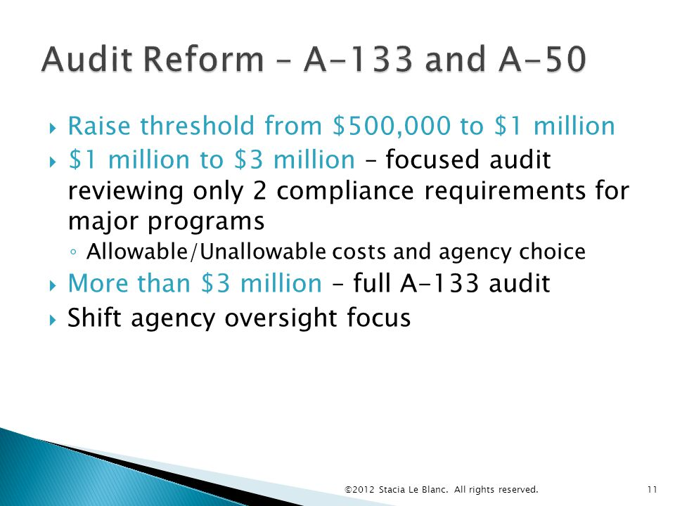  Raise threshold from $500,000 to $1 million  $1 million to $3 million – focused audit reviewing only 2 compliance requirements for major programs ◦ Allowable/Unallowable costs and agency choice  More than $3 million – full A-133 audit  Shift agency oversight focus ©2012 Stacia Le Blanc.