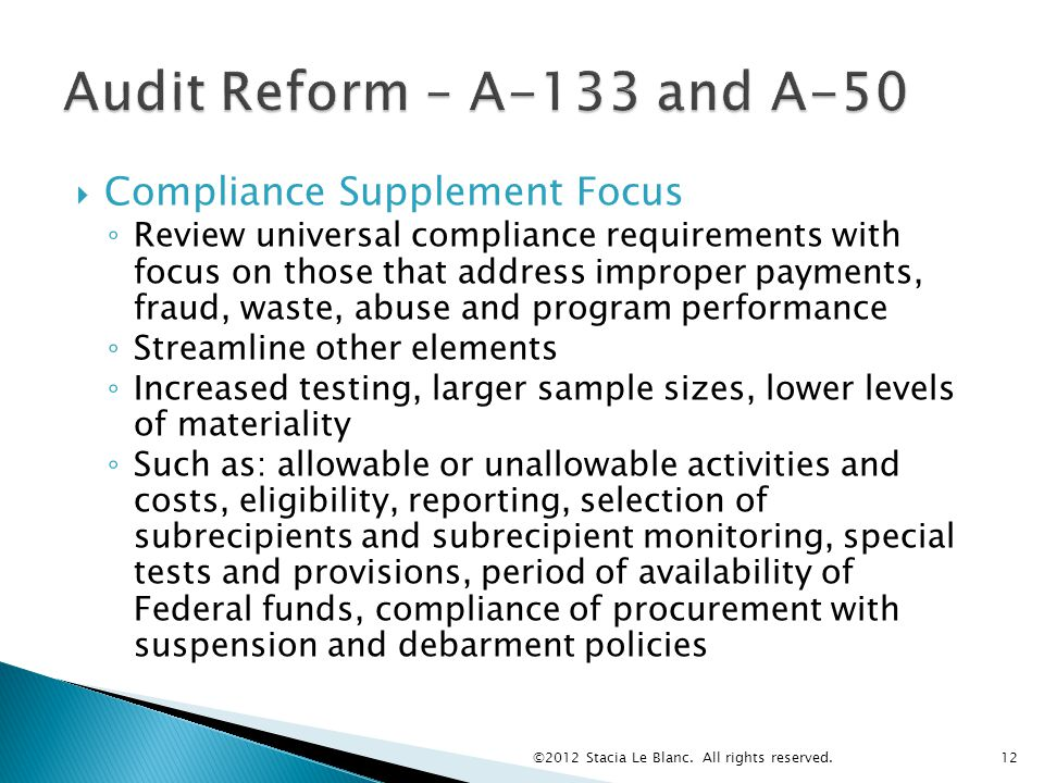  Compliance Supplement Focus ◦ Review universal compliance requirements with focus on those that address improper payments, fraud, waste, abuse and program performance ◦ Streamline other elements ◦ Increased testing, larger sample sizes, lower levels of materiality ◦ Such as: allowable or unallowable activities and costs, eligibility, reporting, selection of subrecipients and subrecipient monitoring, special tests and provisions, period of availability of Federal funds, compliance of procurement with suspension and debarment policies ©2012 Stacia Le Blanc.