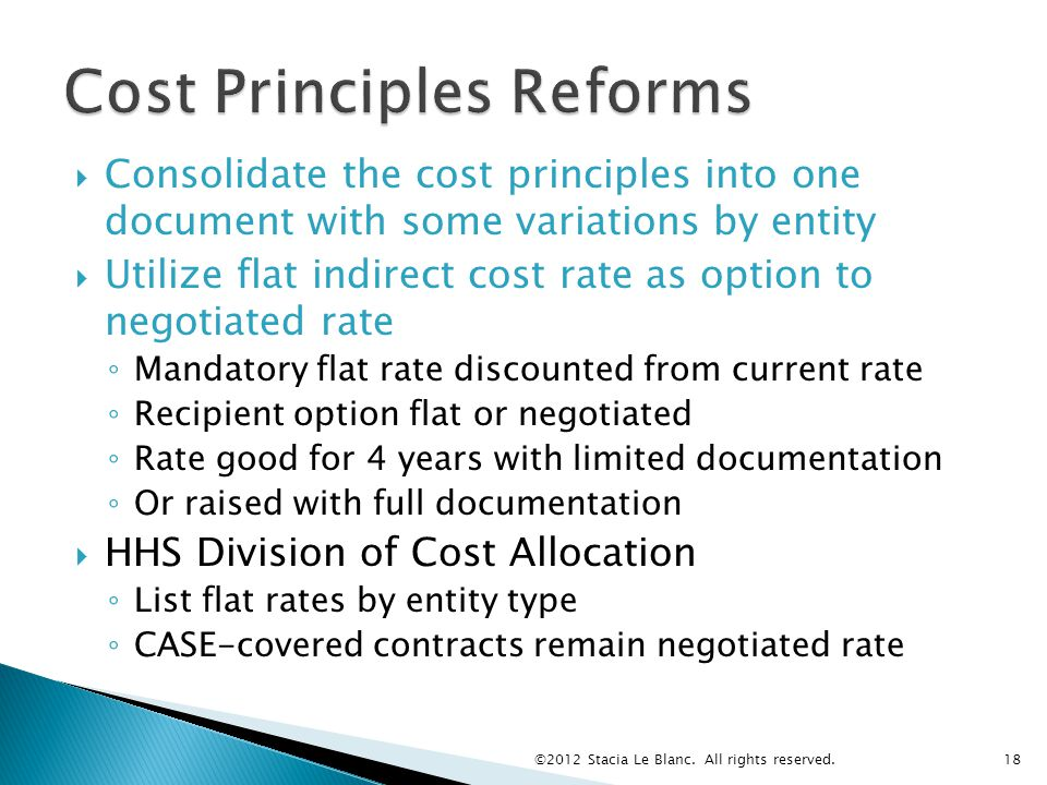  Consolidate the cost principles into one document with some variations by entity  Utilize flat indirect cost rate as option to negotiated rate ◦ Mandatory flat rate discounted from current rate ◦ Recipient option flat or negotiated ◦ Rate good for 4 years with limited documentation ◦ Or raised with full documentation  HHS Division of Cost Allocation ◦ List flat rates by entity type ◦ CASE-covered contracts remain negotiated rate ©2012 Stacia Le Blanc.