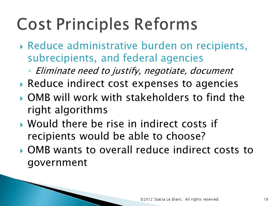  Reduce administrative burden on recipients, subrecipients, and federal agencies ◦ Eliminate need to justify, negotiate, document  Reduce indirect cost expenses to agencies  OMB will work with stakeholders to find the right algorithms  Would there be rise in indirect costs if recipients would be able to choose.