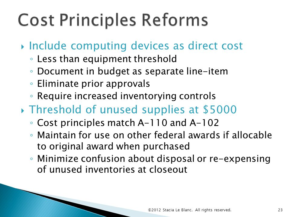 Include computing devices as direct cost ◦ Less than equipment threshold ◦ Document in budget as separate line-item ◦ Eliminate prior approvals ◦ Require increased inventorying controls  Threshold of unused supplies at $5000 ◦ Cost principles match A-110 and A-102 ◦ Maintain for use on other federal awards if allocable to original award when purchased ◦ Minimize confusion about disposal or re-expensing of unused inventories at closeout ©2012 Stacia Le Blanc.