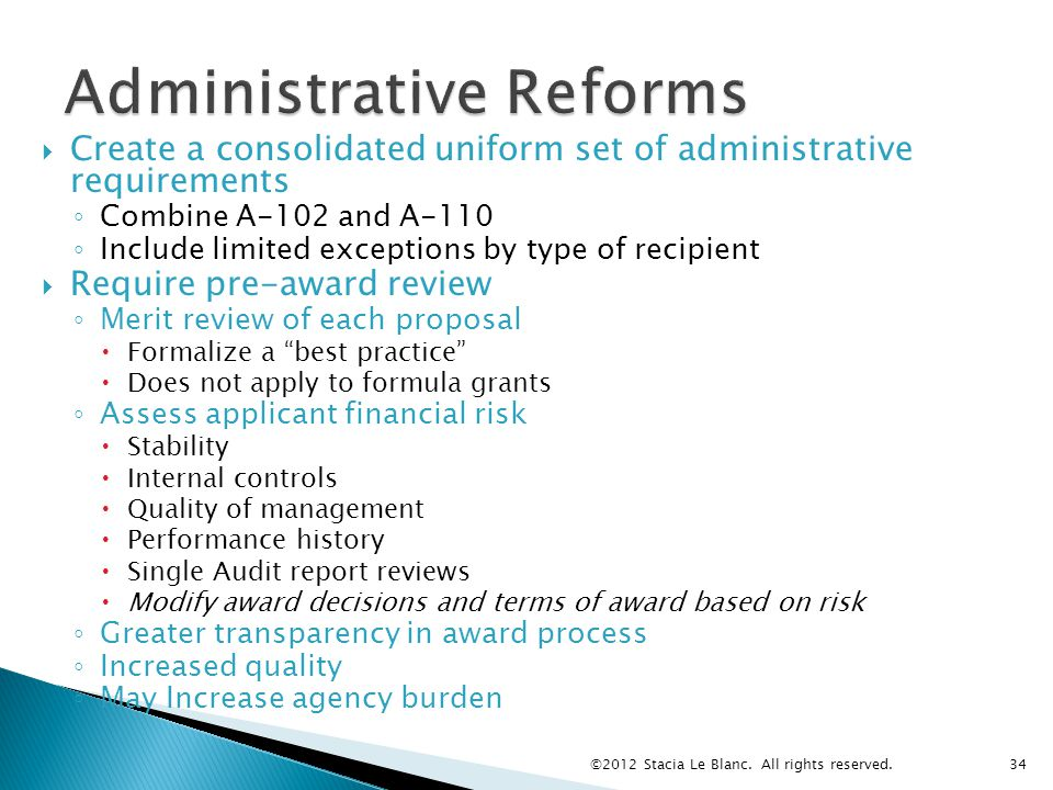  Create a consolidated uniform set of administrative requirements ◦ Combine A-102 and A-110 ◦ Include limited exceptions by type of recipient  Require pre-award review ◦ Merit review of each proposal  Formalize a best practice  Does not apply to formula grants ◦ Assess applicant financial risk  Stability  Internal controls  Quality of management  Performance history  Single Audit report reviews  Modify award decisions and terms of award based on risk ◦ Greater transparency in award process ◦ Increased quality ◦ May Increase agency burden ©2012 Stacia Le Blanc.