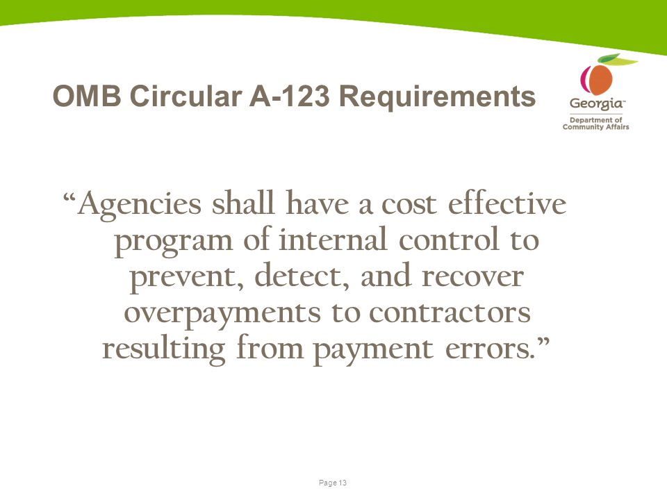 Page 13 OMB Circular A-123 Requirements Agencies shall have a cost effective program of internal control to prevent, detect, and recover overpayments to contractors resulting from payment errors.