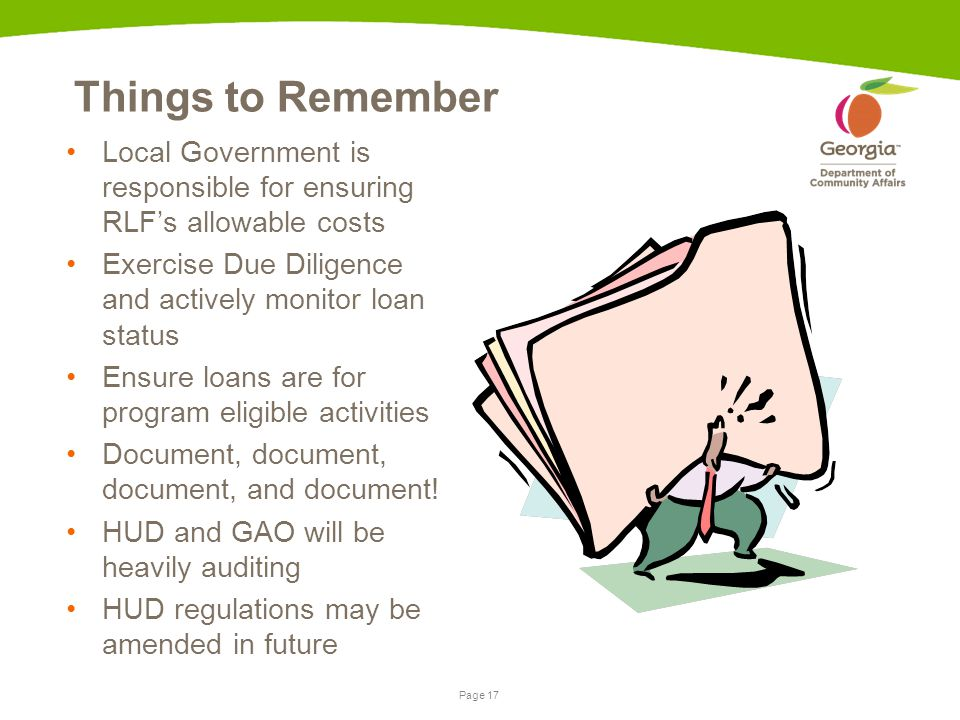 Page 17 Things to Remember Local Government is responsible for ensuring RLF's allowable costs Exercise Due Diligence and actively monitor loan status Ensure loans are for program eligible activities Document, document, document, and document.