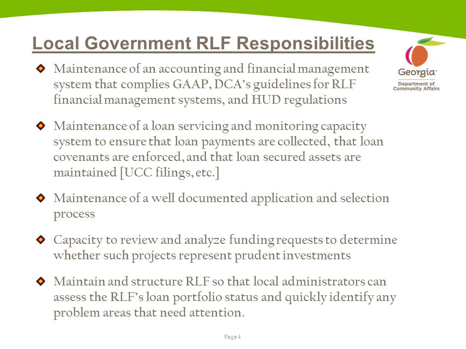 Page 4 Local Government RLF Responsibilities Maintenance of an accounting and financial management system that complies GAAP, DCA's guidelines for RLF financial management systems, and HUD regulations Maintenance of a loan servicing and monitoring capacity system to ensure that loan payments are collected, that loan covenants are enforced, and that loan secured assets are maintained [UCC filings, etc.] Maintenance of a well documented application and selection process Capacity to review and analyze funding requests to determine whether such projects represent prudent investments Maintain and structure RLF so that local administrators can assess the RLF's loan portfolio status and quickly identify any problem areas that need attention.