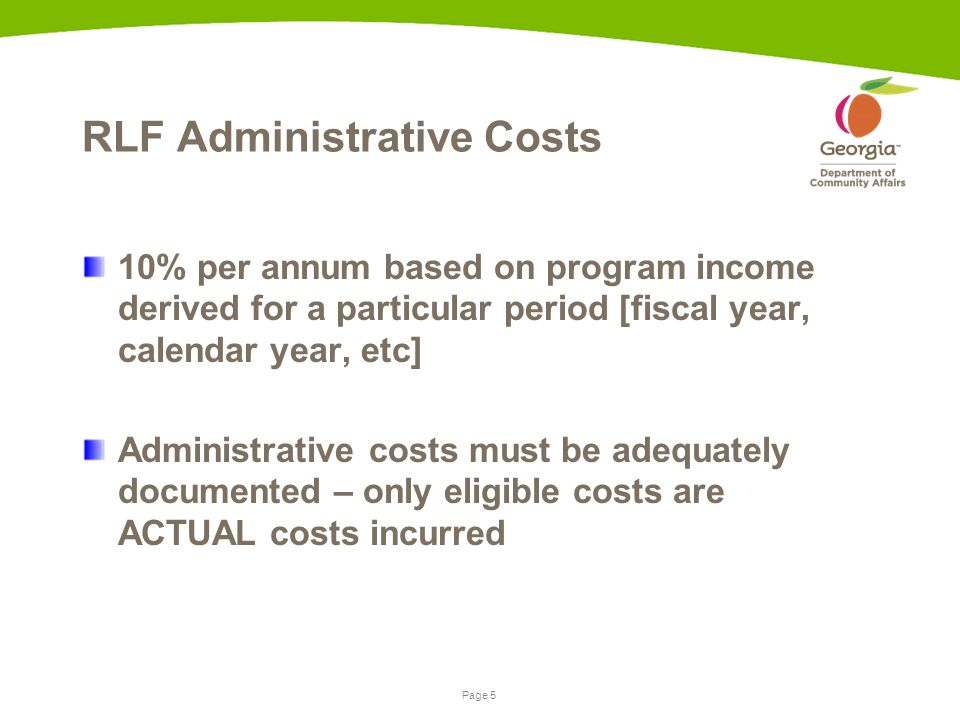 Page 5 RLF Administrative Costs 10% per annum based on program income derived for a particular period [fiscal year, calendar year, etc] Administrative costs must be adequately documented – only eligible costs are ACTUAL costs incurred