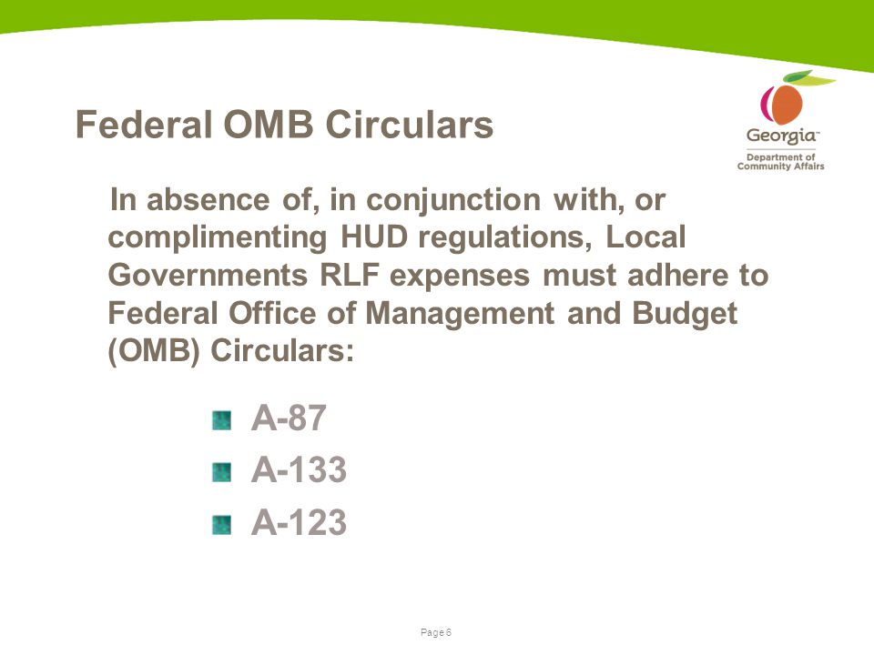 Page 6 Federal OMB Circulars In absence of, in conjunction with, or complimenting HUD regulations, Local Governments RLF expenses must adhere to Federal Office of Management and Budget (OMB) Circulars: A-87 A-133 A-123