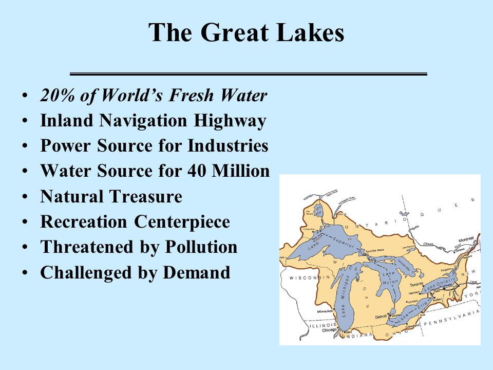The Great Lakes 20% of World's Fresh Water Inland Navigation Highway Power Source for Industries Water Source for 40 Million Natural Treasure Recreation Centerpiece Threatened by Pollution Challenged by Demand