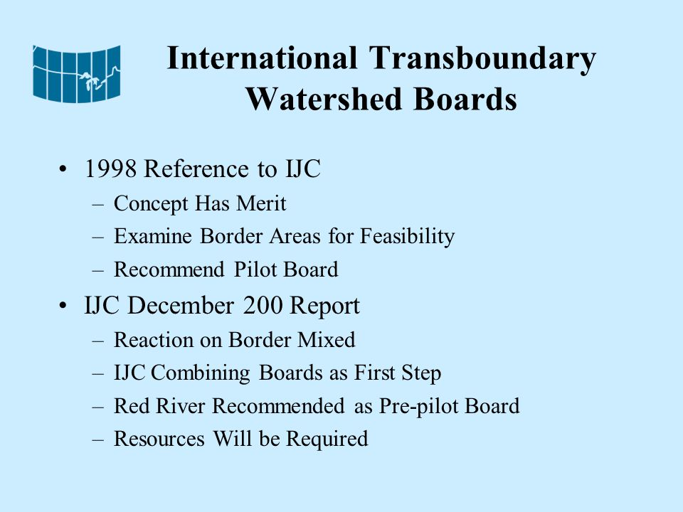 International Transboundary Watershed Boards 1998 Reference to IJC –Concept Has Merit –Examine Border Areas for Feasibility –Recommend Pilot Board IJC December 200 Report –Reaction on Border Mixed –IJC Combining Boards as First Step –Red River Recommended as Pre-pilot Board –Resources Will be Required