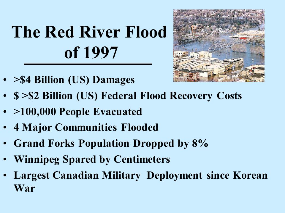 The Red River Flood of 1997 >$4 Billion (US) Damages $ >$2 Billion (US) Federal Flood Recovery Costs >100,000 People Evacuated 4 Major Communities Flooded Grand Forks Population Dropped by 8% Winnipeg Spared by Centimeters Largest Canadian Military Deployment since Korean War