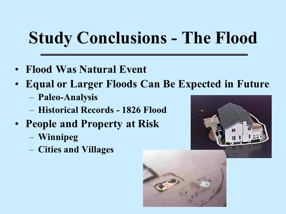 Study Conclusions - The Flood Flood Was Natural Event Equal or Larger Floods Can Be Expected in Future –Paleo-Analysis –Historical Records - 1826 Floo