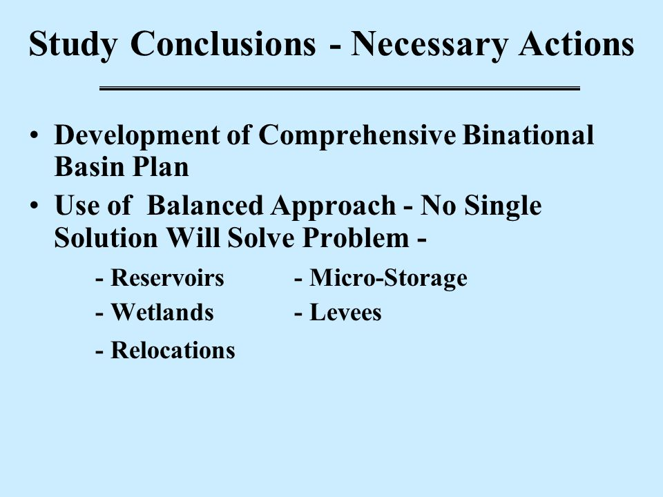 Study Conclusions - Necessary Actions Development of Comprehensive Binational Basin Plan Use of Balanced Approach - No Single Solution Will Solve Prob