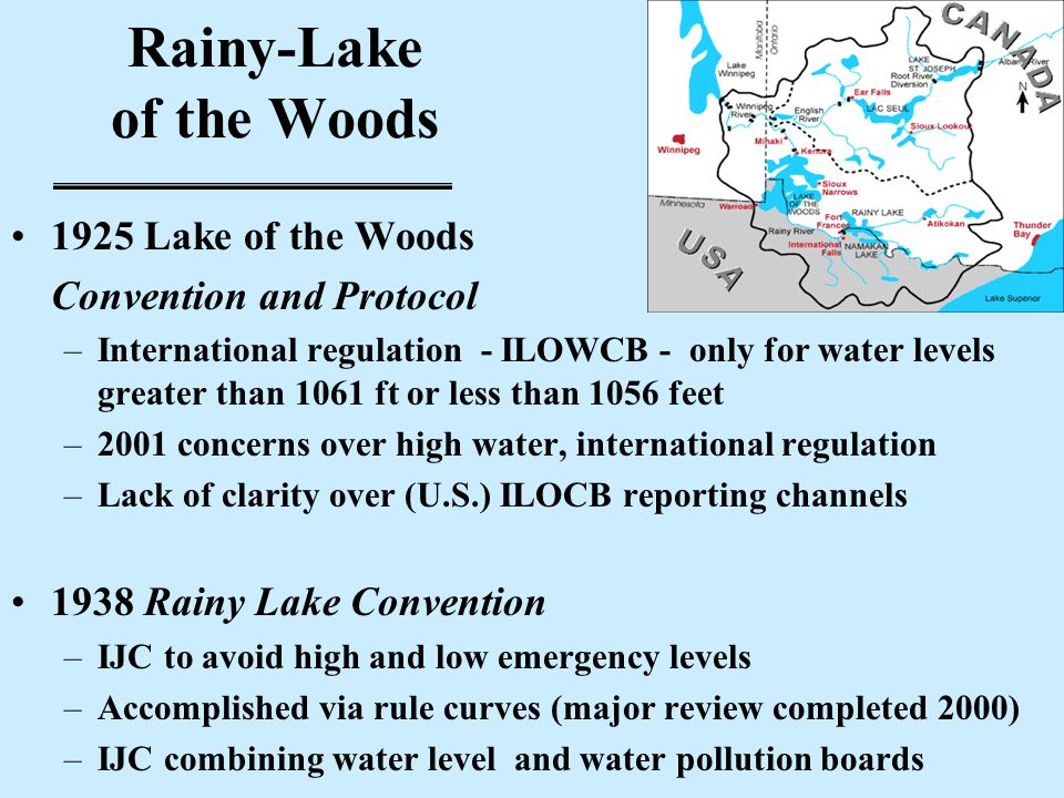 Rainy-Lake of the Woods 1925 Lake of the Woods Convention and Protocol –International regulation - ILOWCB - only for water levels greater than 1061 ft or less than 1056 feet –2001 concerns over high water, international regulation –Lack of clarity over (U.S.) ILOCB reporting channels 1938 Rainy Lake Convention –IJC to avoid high and low emergency levels –Accomplished via rule curves (major review completed 2000) –IJC combining water level and water pollution boards