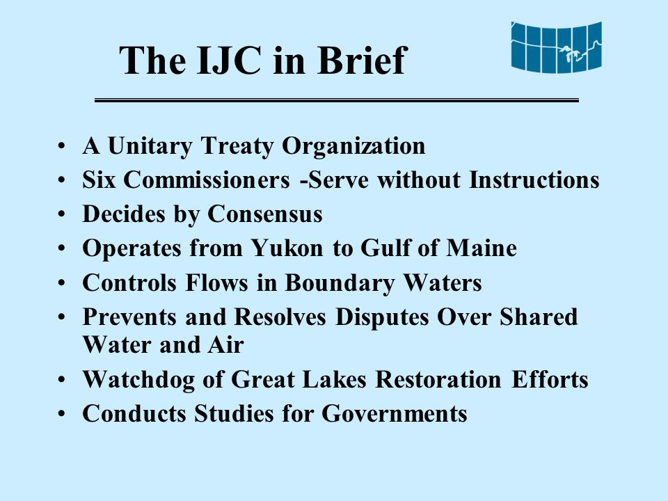 The IJC in Brief A Unitary Treaty Organization Six Commissioners -Serve without Instructions Decides by Consensus Operates from Yukon to Gulf of Maine Controls Flows in Boundary Waters Prevents and Resolves Disputes Over Shared Water and Air Watchdog of Great Lakes Restoration Efforts Conducts Studies for Governments