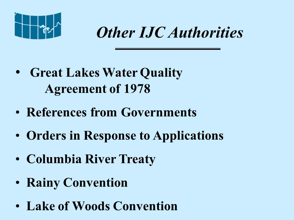 Other IJC Authorities Great Lakes Water Quality Agreement of 1978 References from Governments Orders in Response to Applications Columbia River Treaty Rainy Convention Lake of Woods Convention