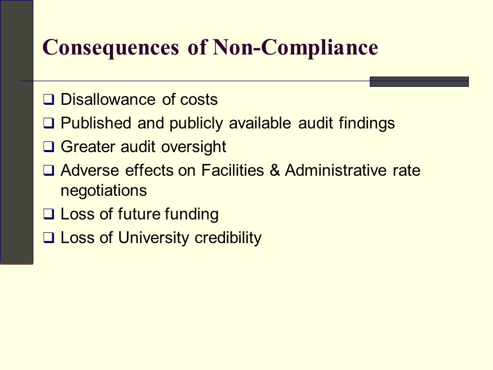 Consequences of Non-Compliance  Disallowance of costs  Published and publicly available audit findings  Greater audit oversight  Adverse effects on Facilities & Administrative rate negotiations  Loss of future funding  Loss of University credibility