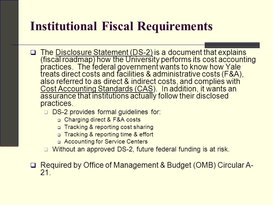 Institutional Fiscal Requirements Disclosure Statement (DS-2)  Educational institutions subject to OMB Circular A-21 that received aggregate sponsored agreements totaling $25 million or more during their most recently completed fiscal year shall disclose their cost accounting practices by filing a Disclosure Statement.