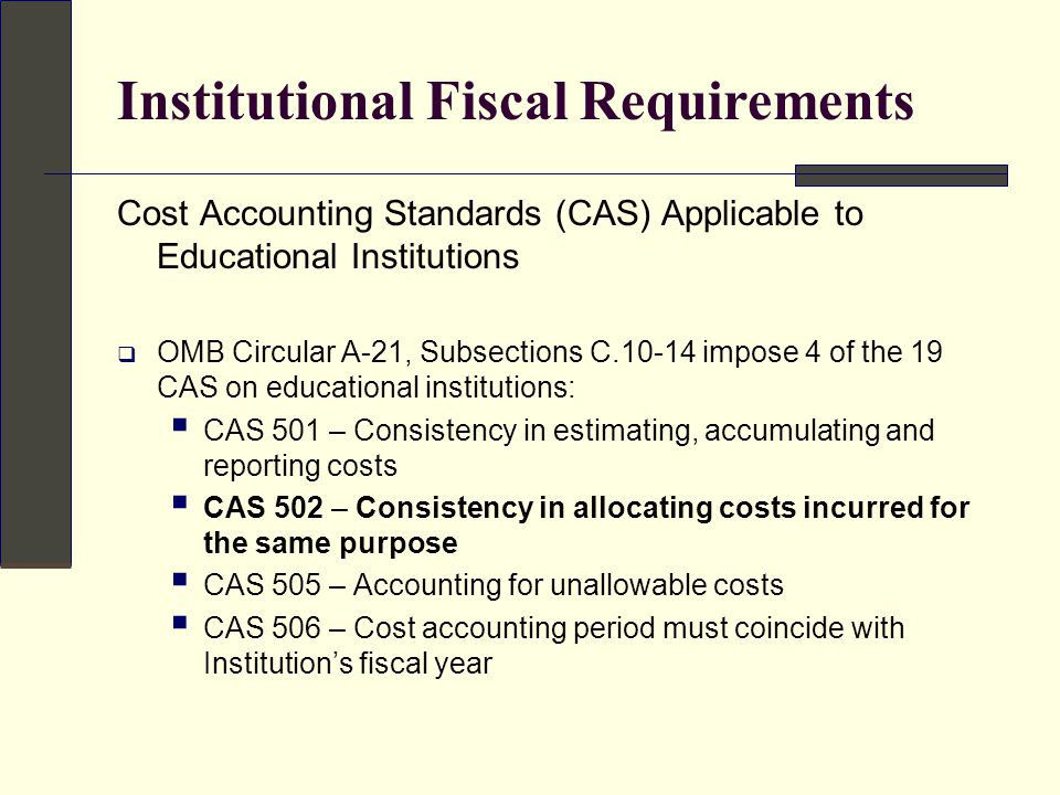 Institutional Fiscal Requirements  CAS 502 – Consistency in allocating costs incurred for the same purpose  Requires that …all costs incurred for the same purpose, in like circumstances, be treated as either direct costs only or F&A costs only with respect to final cost objectives  Prohibits charging as a direct cost any cost for which other costs incurred for the same purpose, in like circumstances, have been included in any F&A cost pool to be allocated to that or any other final cost objective.