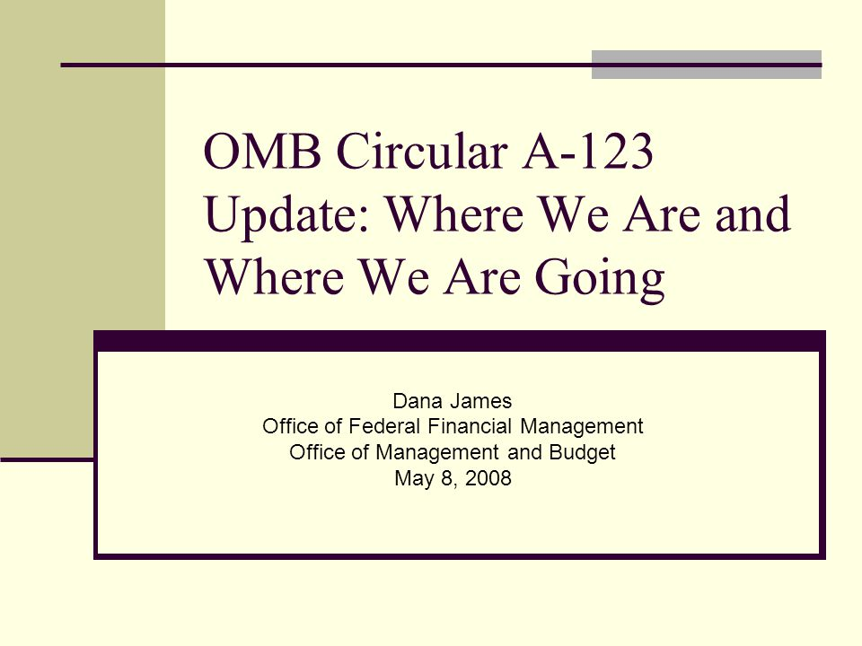 OMB Circular A-123 Update: Where We Are and Where We Are Going Dana James Office of Federal Financial Management Office of Management and Budget May 8, 2008