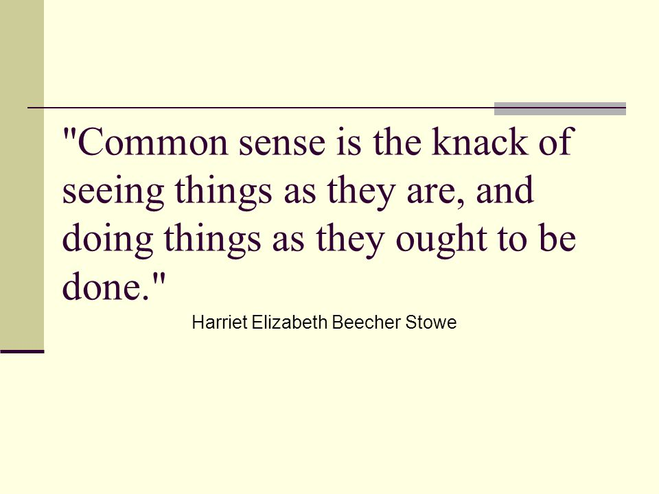 Common sense is the knack of seeing things as they are, and doing things as they ought to be done. Harriet Elizabeth Beecher Stowe