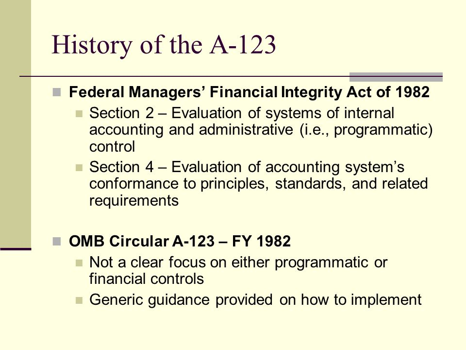 History of the A-123 Federal Managers' Financial Integrity Act of 1982 Section 2 – Evaluation of systems of internal accounting and administrative (i.e., programmatic) control Section 4 – Evaluation of accounting system's conformance to principles, standards, and related requirements OMB Circular A-123 – FY 1982 Not a clear focus on either programmatic or financial controls Generic guidance provided on how to implement