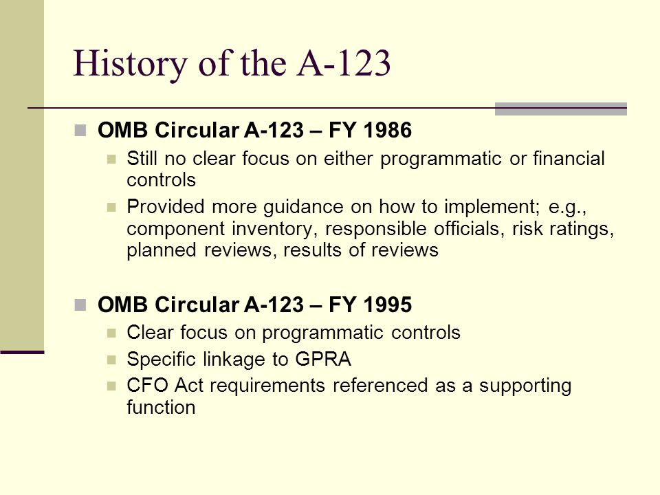 History of the A-123 OMB Circular A-123 – FY 1986 Still no clear focus on either programmatic or financial controls Provided more guidance on how to implement; e.g., component inventory, responsible officials, risk ratings, planned reviews, results of reviews OMB Circular A-123 – FY 1995 Clear focus on programmatic controls Specific linkage to GPRA CFO Act requirements referenced as a supporting function