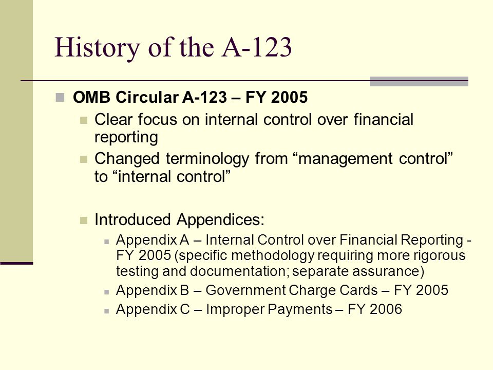 History of the A-123 OMB Circular A-123 – FY 2005 Clear focus on internal control over financial reporting Changed terminology from management control to internal control Introduced Appendices: Appendix A – Internal Control over Financial Reporting - FY 2005 (specific methodology requiring more rigorous testing and documentation; separate assurance) Appendix B – Government Charge Cards – FY 2005 Appendix C – Improper Payments – FY 2006