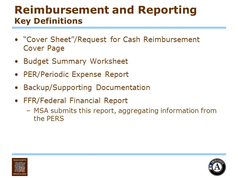 Reimbursement and Reporting Key Definitions Cover Sheet /Request for Cash Reimbursement Cover Page Budget Summary Worksheet PER/Periodic Expense Report Backup/Supporting Documentation FFR/Federal Financial Report –MSA submits this report, aggregating information from the PERS