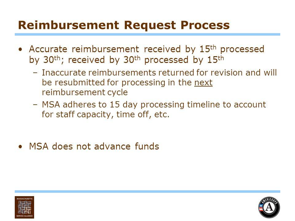 Reimbursement Request Process Accurate reimbursement received by 15 th processed by 30 th ; received by 30 th processed by 15 th –Inaccurate reimbursements returned for revision and will be resubmitted for processing in the next reimbursement cycle –MSA adheres to 15 day processing timeline to account for staff capacity, time off, etc.