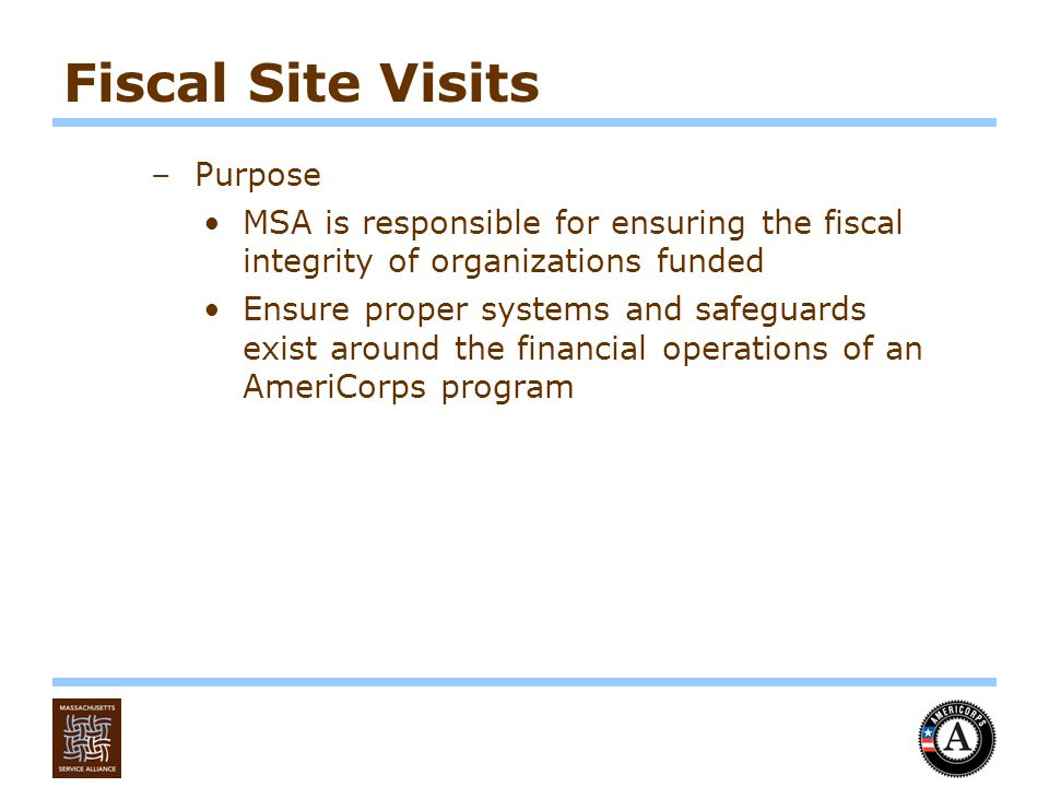 Fiscal Site Visits –Purpose MSA is responsible for ensuring the fiscal integrity of organizations funded Ensure proper systems and safeguards exist around the financial operations of an AmeriCorps program