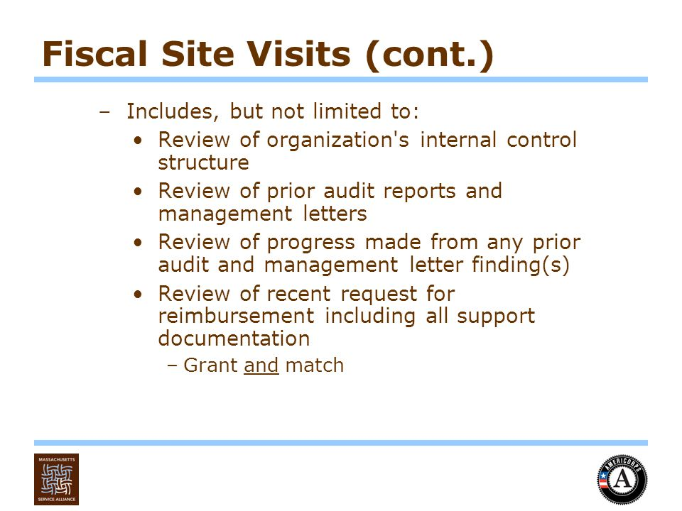 Fiscal Site Visits (cont.) –Includes, but not limited to: Review of organization s internal control structure Review of prior audit reports and management letters Review of progress made from any prior audit and management letter finding(s) Review of recent request for reimbursement including all support documentation –Grant and match