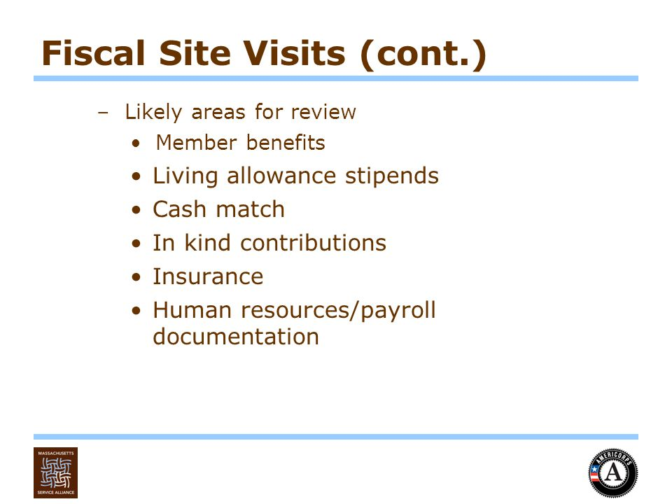Fiscal Site Visits (cont.) –Likely areas for review Member benefits Living allowance stipends Cash match In kind contributions Insurance Human resources/payroll documentation