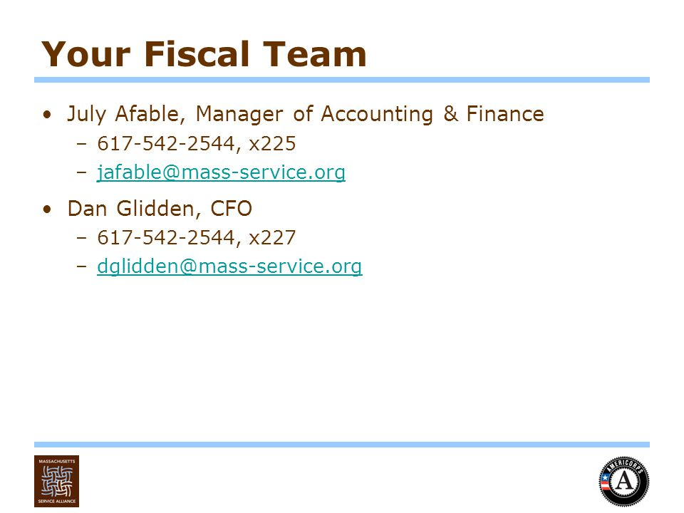 Your Fiscal Team July Afable, Manager of Accounting & Finance –617-542-2544, x225 –jafable@mass-service.orgjafable@mass-service.org Dan Glidden, CFO –