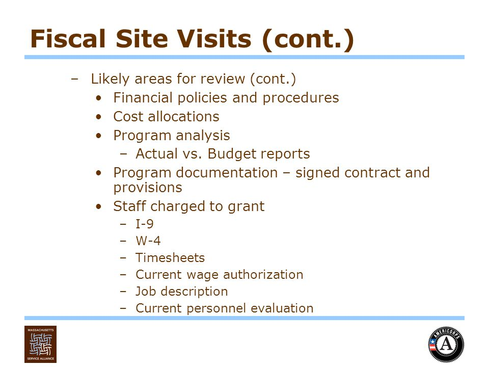 Fiscal Site Visits (cont.) –Likely areas for review (cont.) Financial policies and procedures Cost allocations Program analysis –Actual vs.