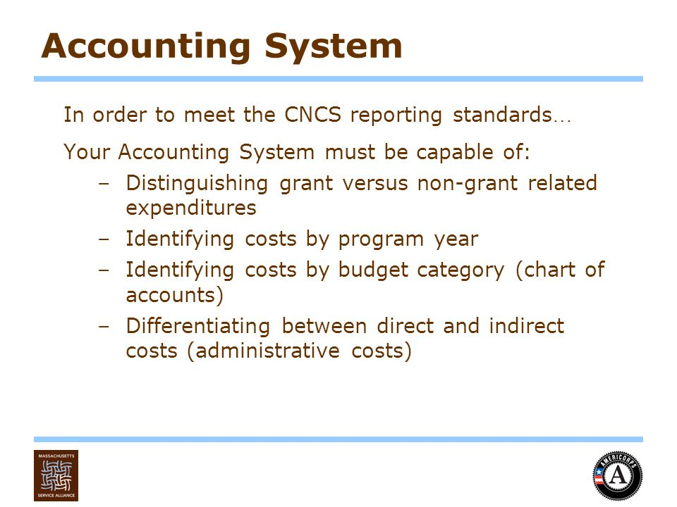 Accounting System In order to meet the CNCS reporting standards … Your Accounting System must be capable of: –Distinguishing grant versus non-grant related expenditures –Identifying costs by program year –Identifying costs by budget category (chart of accounts) –Differentiating between direct and indirect costs (administrative costs)