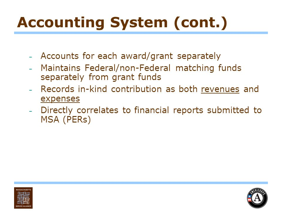 Accounting System (cont.) – Accounts for each award/grant separately – Maintains Federal/non-Federal matching funds separately from grant funds – Records in-kind contribution as both revenues and expenses – Directly correlates to financial reports submitted to MSA (PERs)