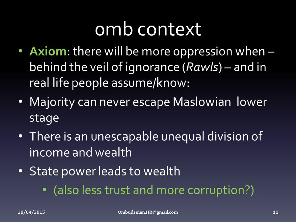 0mb context Axiom: there will be more oppression when – behind the veil of ignorance (Rawls) – and in real life people assume/know: Majority can never escape Maslowian lower stage There is an unescapable unequal division of income and wealth State power leads to wealth (also less trust and more corruption ) 28/04/2015 Ombudsman.HR@gmail.com 11