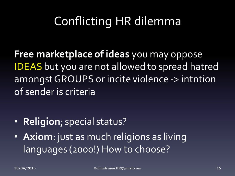 Conflicting HR dilemma Free marketplace of ideas you may oppose IDEAS but you are not allowed to spread hatred amongst GROUPS or incite violence -> in
