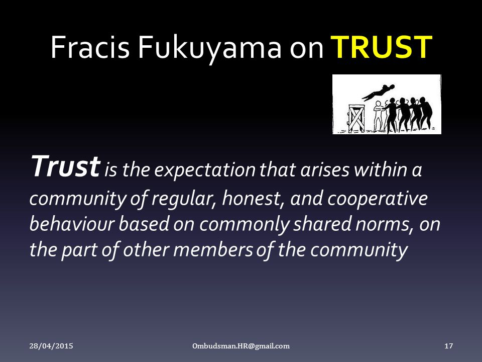 Fracis Fukuyama on TRUST Trust is the expectation that arises within a community of regular, honest, and cooperative behaviour based on commonly share