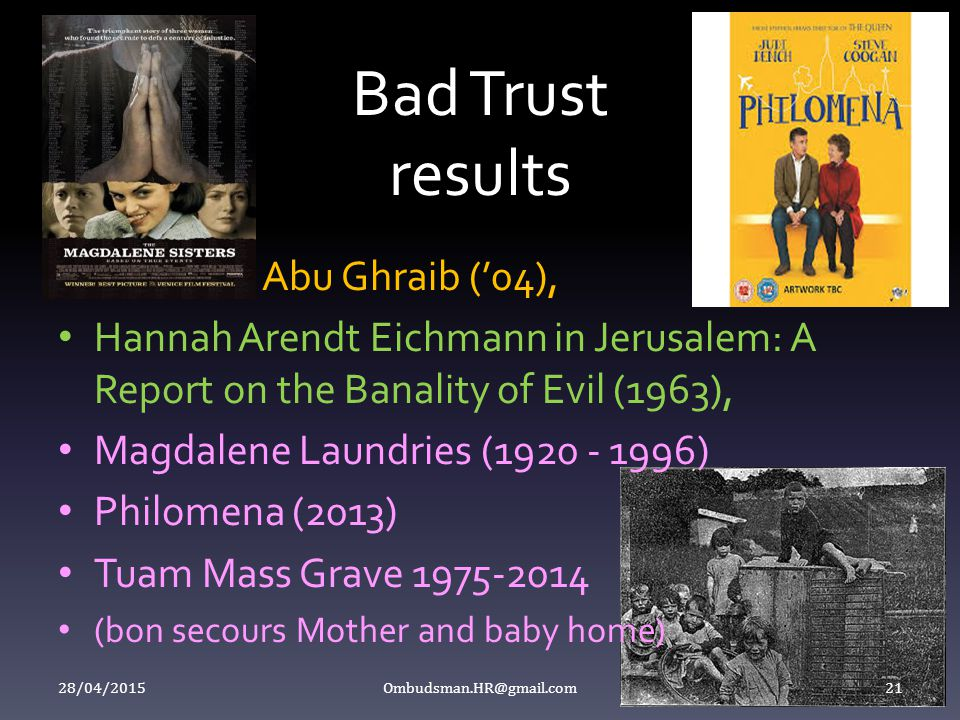 Bad Trust results Abu Ghraib ('04), Hannah Arendt Eichmann in Jerusalem: A Report on the Banality of Evil (1963), Magdalene Laundries (1920 - 1996) Philomena (2013) Tuam Mass Grave 1975-2014 (bon secours Mother and baby home) 28/04/2015 Ombudsman.HR@gmail.com 21