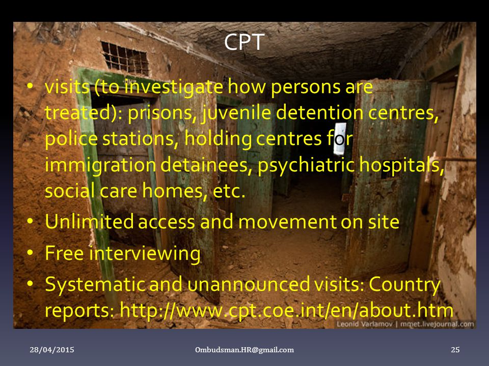 CPT visits (to investigate how persons are treated): prisons, juvenile detention centres, police stations, holding centres for immigration detainees, psychiatric hospitals, social care homes, etc.