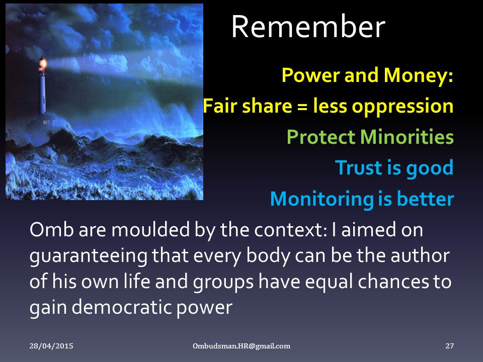 Remember Power and Money: Fair share = less oppression Protect Minorities Trust is good Monitoring is better Omb are moulded by the context: I aimed on guaranteeing that every body can be the author of his own life and groups have equal chances to gain democratic power 28/04/2015 Ombudsman.HR@gmail.com 27