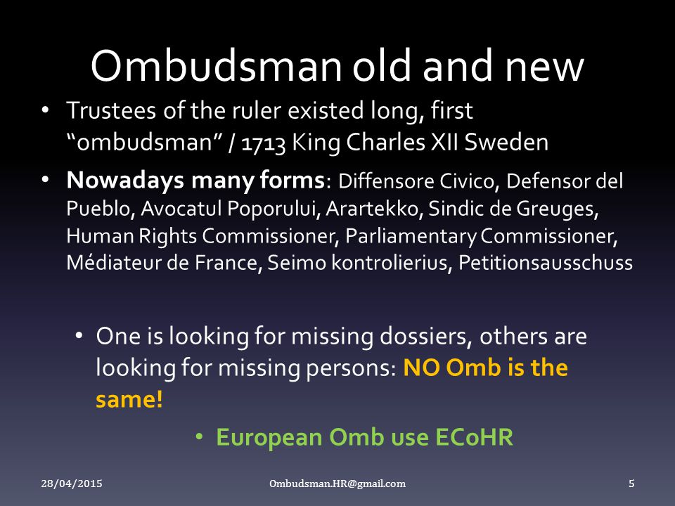 """Ombudsman old and new Trustees of the ruler existed long, first """"ombudsman"""" / 1713 King Charles XII Sweden Nowadays many forms: Diffensore Civico, Def"""