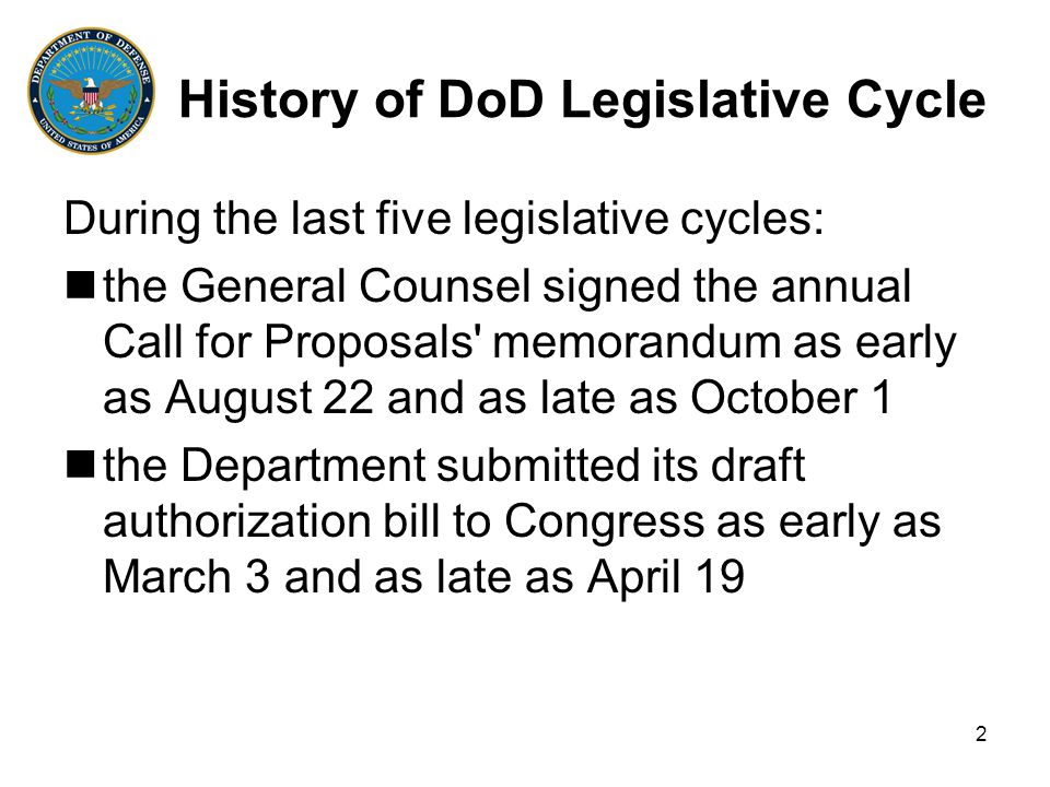 2 History of DoD Legislative Cycle During the last five legislative cycles: the General Counsel signed the annual Call for Proposals memorandum as early as August 22 and as late as October 1 the Department submitted its draft authorization bill to Congress as early as March 3 and as late as April 19