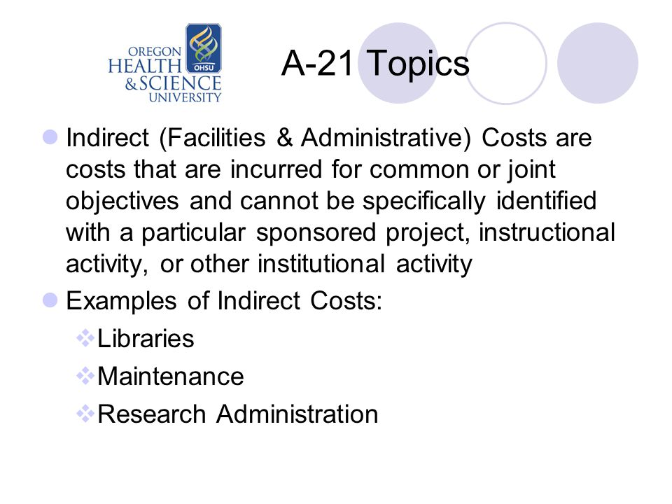 A-21 Topics Indirect (Facilities & Administrative) Costs are costs that are incurred for common or joint objectives and cannot be specifically identified with a particular sponsored project, instructional activity, or other institutional activity Examples of Indirect Costs:  Libraries  Maintenance  Research Administration